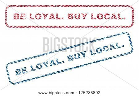 Be Loyal.Buy Local. text textile seal stamp watermarks. Blue, red fabric vectorized texture. Vector tag inside rounded rectangular shape. Rubber sticker with fiber textile structure.