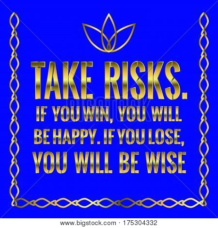 Motivational quote. Take risks. If you win, you will be happy. If you lose, you will be wise. On blue background.