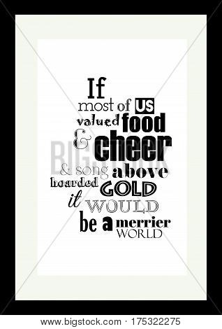 Typographic food quotes for the menu. If more of us valued food and cheer and song above hoarded gold, it would be a merrier world