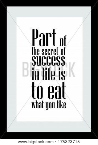 Typography food quotes for the menu. Part of the secret of success in life is to eat what you like.