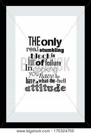 Typography food quotes for the menu. The only real stumbling block is fear of failure. In cooking you've got to have a what-the-hell attitude.