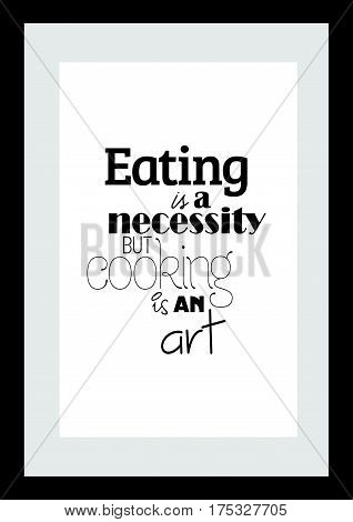 Typography food quotes for the menu. Inspirational quote: Eating is a necessity but cooking is an art.