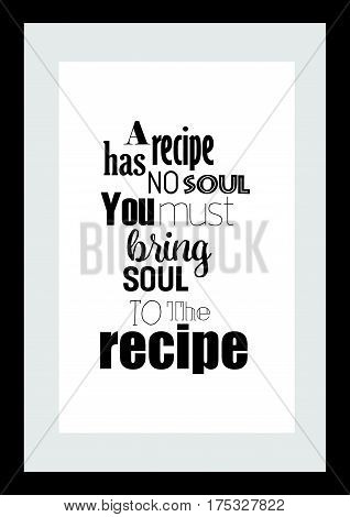 Typography food quotes for the menu. Inspirational quote: A recipe has no soul you must bring soul to the recipe.