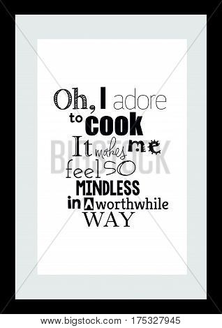 Typography food quotes for the menu. Inspirational quote: Oh, I adore to cook. It makes me feel so mindless in a worthwhile way.