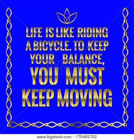 Motivational quote. Life is like riding a bicycle. To keep your balance, you must keep moving. On blue background.