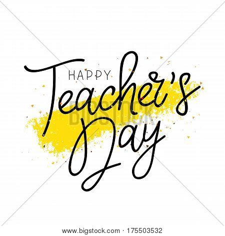 Happy Teacher's Day. Calligraphy and lettering. Vector illustration on a white background with a yellow ink stroke. Great holiday gift card.