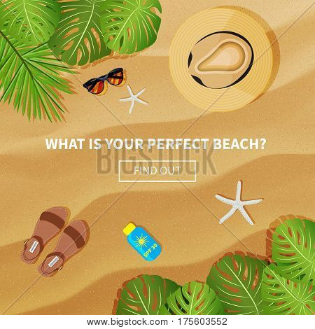Vector flat banner with sand texture background.Phrases What is your perfect beach and Find out . Top view of tropical leaves hat sandals sunscreen and starfishes. Summer travel