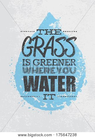 The Grass Is Greener Where You Water It Motivation Quote. Creative Vector Typography Poster Concept.