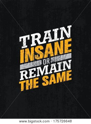 Train Insane Or Remain The Same. Workout and Fitness Motivation Quote. Creative Vector Typography Grunge Poster Concept