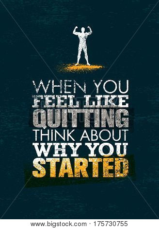 When You Feel Like Quitting, Think About Why You Started. Creative Vector Sport Motivation Quote.