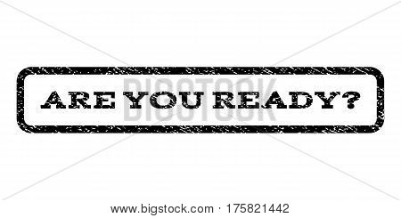 Are You Ready Question watermark stamp. Text caption inside rounded rectangle with grunge design style. Rubber seal stamp with scratched texture. Vector black ink imprint on a white background.