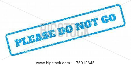 Blue rubber seal stamp with Please Do Not Go text. Glyph tag inside rounded rectangular frame. Grunge design and dust texture for watermark labels. Inclined emblem on a white background.