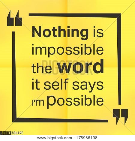 Quote motivational square template. Inspirational quotes box with slogan - Nothing is impossible, the word itself says i am possible. Vector illustration.