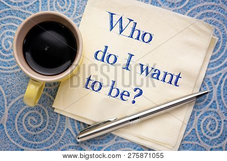 Who do I want to be? Handwriting on a napkin with a cup of coffee