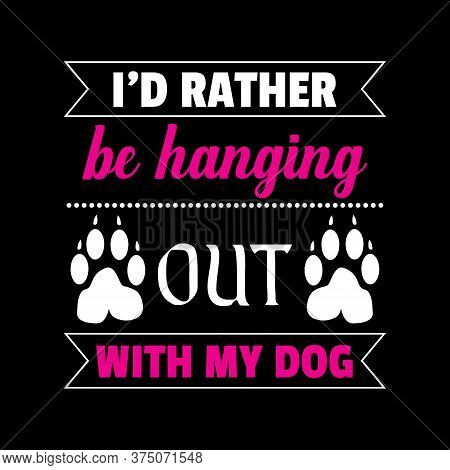 Dog Saying Design - I'd Rather Be Hanging Out With My Dog - Vector