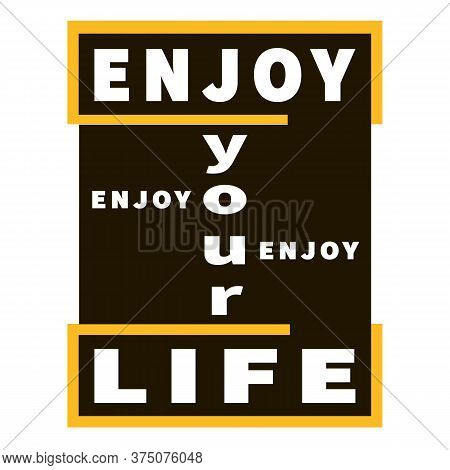 Enjoy Your Life - Vector Inspiration Graphic Slogan. Black, Yellow And White. Motivation Quote. Typo