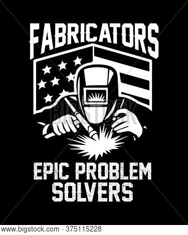Fabricators Epic Problem Solvers Graphic With An American Flag And A Guy Welding With Tools And Helm