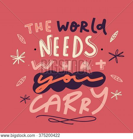 The World Needs What You Carry, Abstract Floral Lettering Design, Wallpaper Saying, Typographic Insp