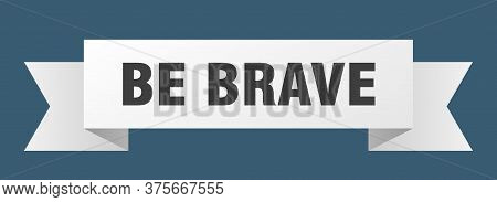 Be Brave Ribbon. Be Brave Isolated Band Sign. Be Brave Banner
