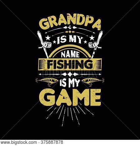 Grandpa Is My Name Fishing Is My Game - Grandpa Fishing T Shirts Design,vector Graphic, Typographic