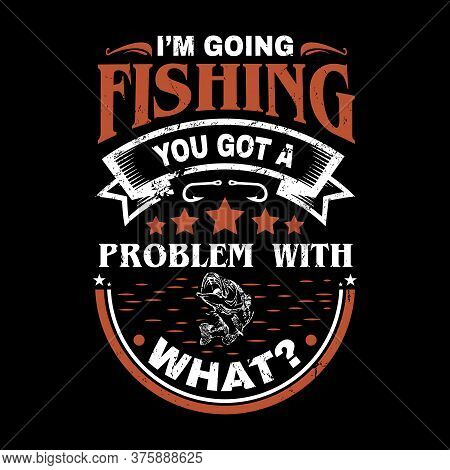 I'm Going Fishing You Got A Problem With What? - Fishing Vector Graphic, Typographic Quotes Or T Shi