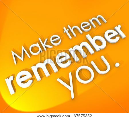 Make Them Remember You in 3d words encourage impressive, memorable unforgettable