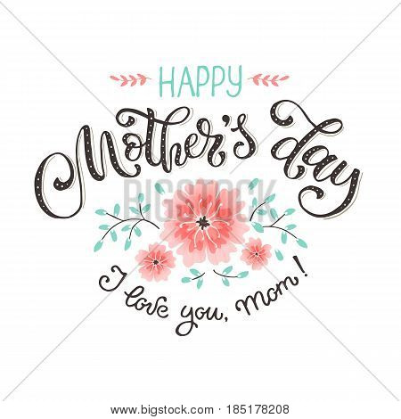 Happy Mothers Day greeting card. I love you mom text with flowers isolated on white background. Hand drawn lettering in tender colors.