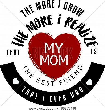 the more i grow the more i realize that my mom is the best friend that i ever had