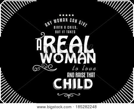 Any woman can give birth a child but it takes a real woman to love, cherish and raise that child.