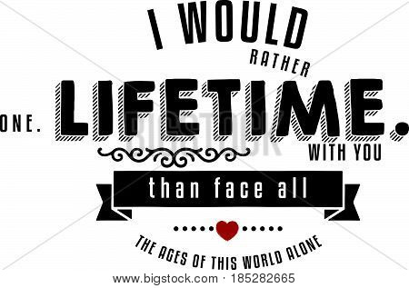 I would rather spend one lifetime with you, than face all the ages of this world alone.