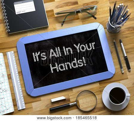 It All In Your Hands Concept on Small Chalkboard. It All In Your Hands - Blue Small Chalkboard with Hand Drawn Text and Stationery on Office Desk. Top View. 3d Rendering.