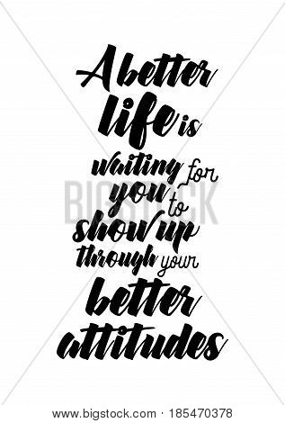 Handwritten lettering positive quote about love to valentines day. A better life, is waiting for you to show up, through your better attitudes.