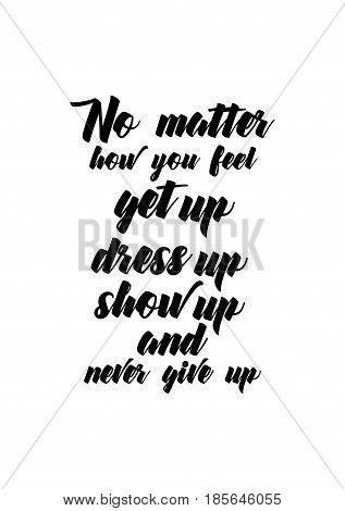 Lettering quotes motivation about life quote. Calligraphy Inspirational quote. No matter how you feel get up dress up show up and never give up.