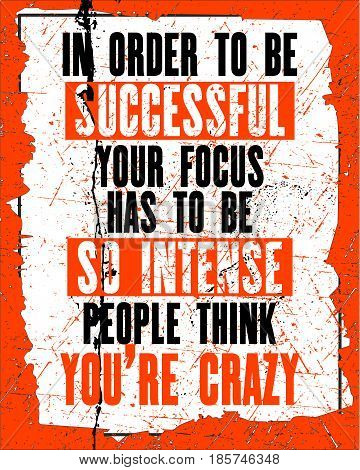 Inspiring motivation quote with text In Order To Be Successful Your Focus Has To Be So Intense People Think You Are Crazy. Vector typography poster design concept. Distressed old metal sign texture.