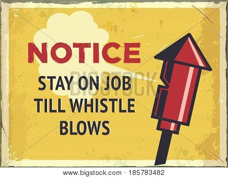 Grunge retro metal sign with notice. Stay on job till whistle blows. Vintage factory poster. Old fashioned design