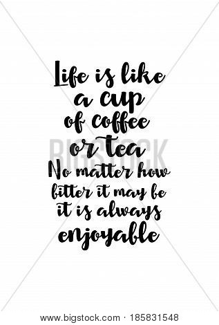 Lettering quotes motivation about life quote. Calligraphy Inspirational quote. Life is like a cup of coffee or tea. No matter how bitter it may be, it is always enjoyable.