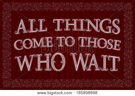 All Things Come To Those Who Wait. English saying. Proverb.
