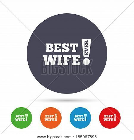 Best wife ever sign icon. Award symbol. Exclamation mark. Round colourful buttons with flat icons. Vector