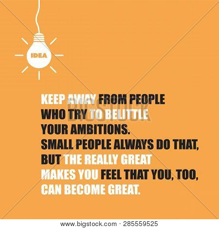 Keep Away From People Who Try To Belittle Your Ambitions. Small People Always Do That, But The Reall