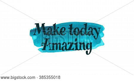 Inspirational Quote On A Watercolor Background With The Text Make Today Amazing. Message Or Card. Co