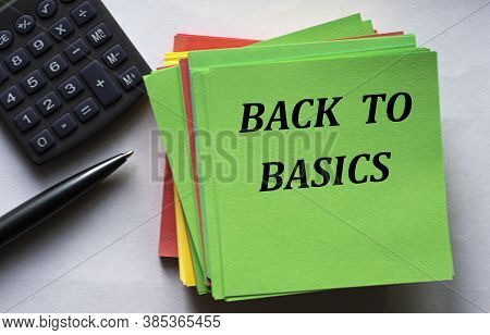 Back To Basics - Text On A Green Note Sheet Against The Background Of A Calculator And A Pen. Busine