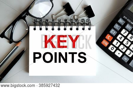 Key Poins. Text On White Sheet Of Paper On Gray Background Near Paper Clips Glasses Calculatorbusine