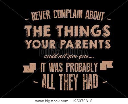 never complain about the things your parents