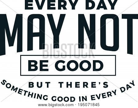 every day may not be good but there's something good in every day