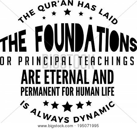 the qur'an has laid the foundations or principal teachings are eternal and permanent for human life is always dynamic