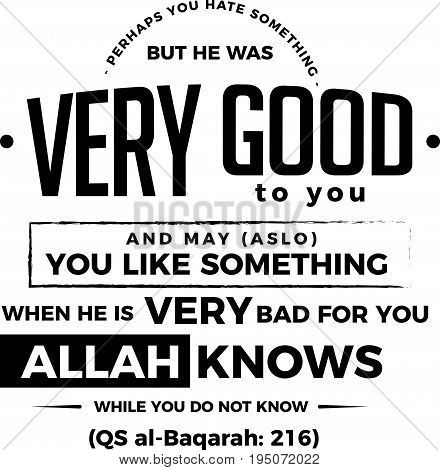 perhaps you hate something but he was very good to you and may (also) you like something when he is very bad for you Allah knows while you do not know