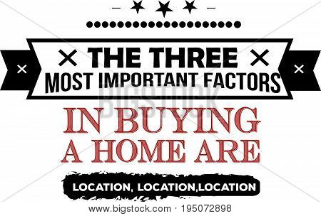 the three most important factors in buying a home are location, location, location