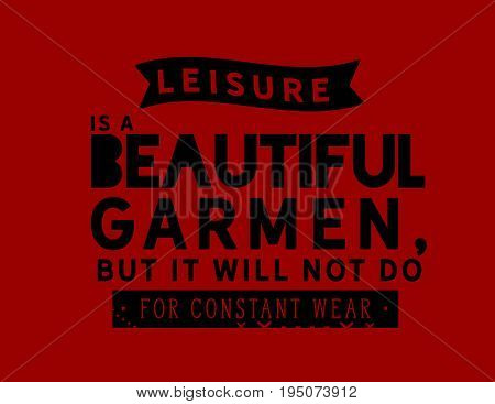 Leisure is a beautiful garment, but it will not do for constant wear.
