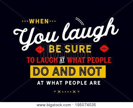 When you laugh, be sure to laugh at what people do and not at what people are.