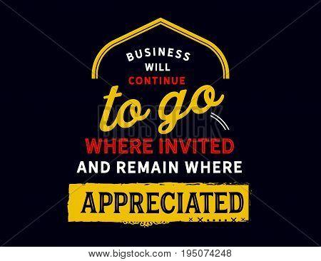 Business will continue to go where invited and remain where appreciated.